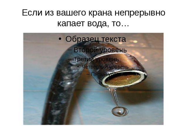 Если из вашего крана непрерывно капает вода, то…