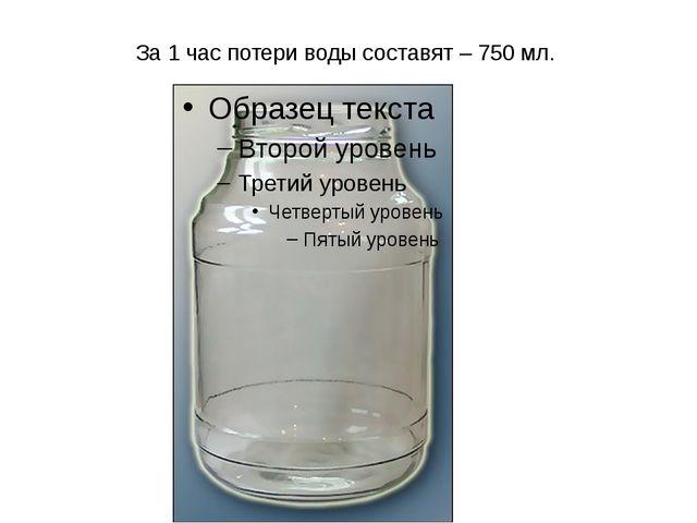 За 1 час потери воды составят – 750 мл.