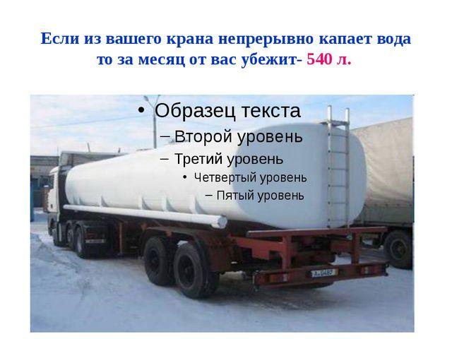 Если из вашего крана непрерывно капает вода то за месяц от вас убежит- 540 л.