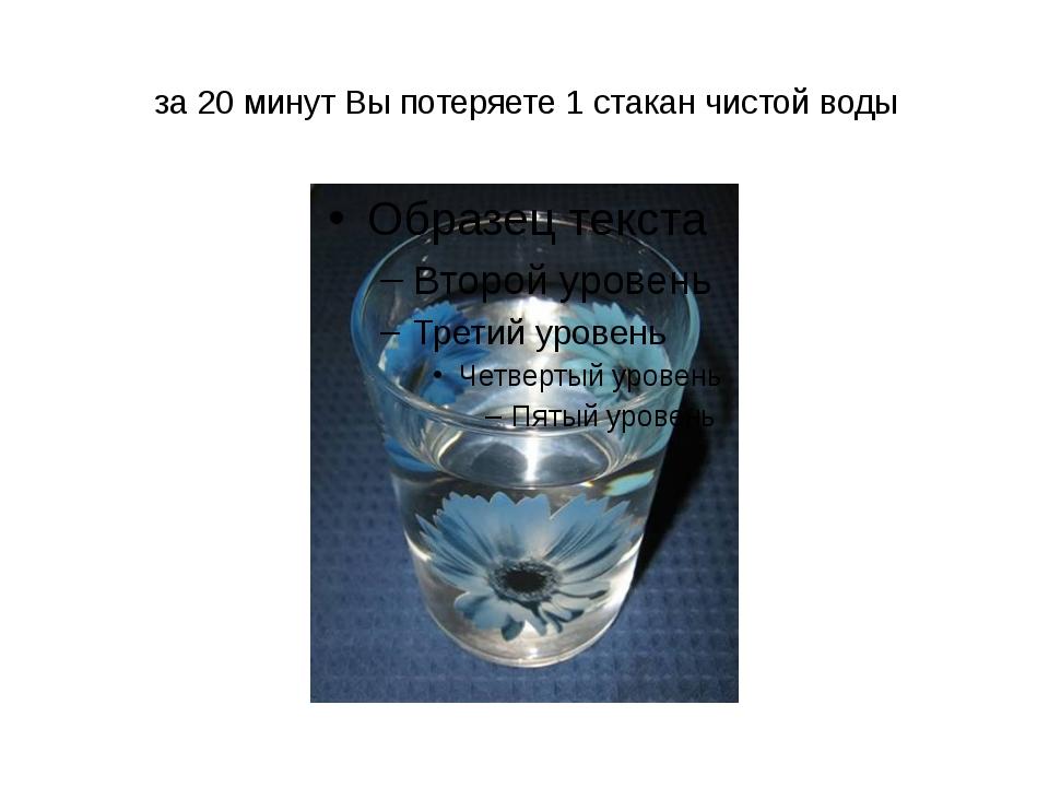 за 20 минут Вы потеряете 1 стакан чистой воды