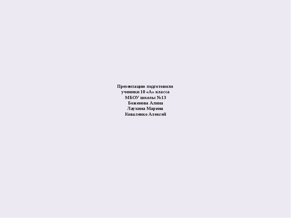 Презентацию подготовили ученики 10 «А» класса МБОУ школы №13 Боженова Алина Л...