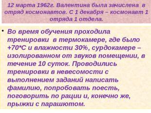 12 марта 1962г. Валентина была зачислена в отряд космонавтов. С 1 декабря – к