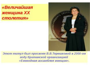 «Величайшая женщина ХХ столетия» Этот титул был присвоен В.В.Терешковой в 200