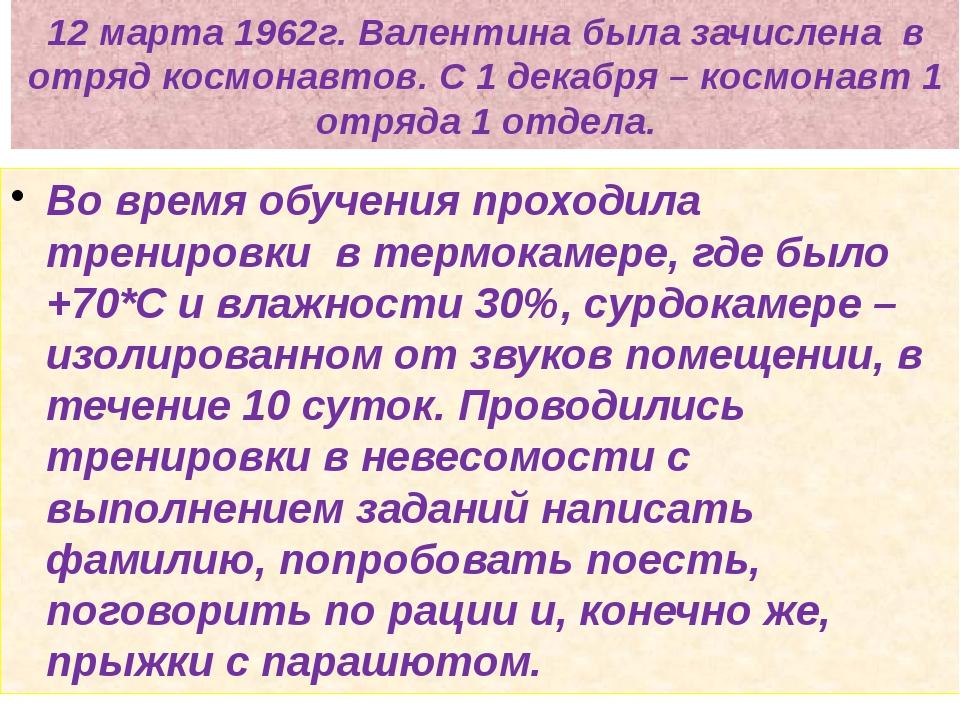 12 марта 1962г. Валентина была зачислена в отряд космонавтов. С 1 декабря – к...