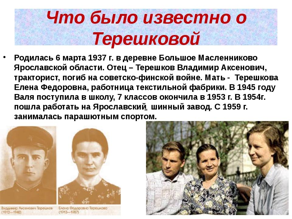 Что было известно о Терешковой Родилась 6 марта 1937 г. в деревне Большое Мас...