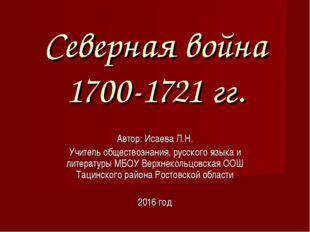 Северная война 1700-1721 гг. Автор: Исаева Л.Н. Учитель обществознания, русск
