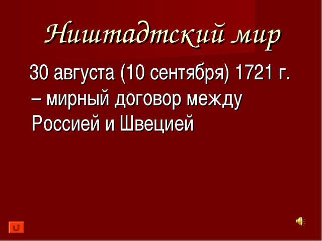 Ништадтский мир 30 августа (10 сентября) 1721 г. – мирный договор между Росси...