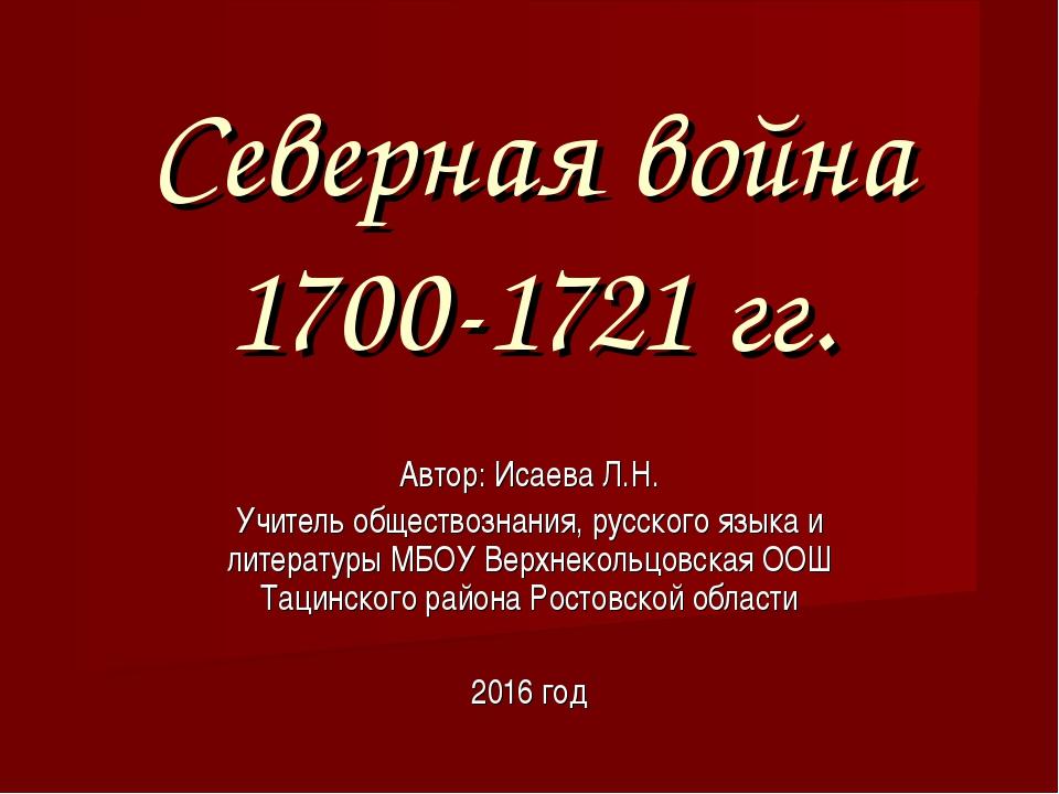 Северная война 1700-1721 гг. Автор: Исаева Л.Н. Учитель обществознания, русск...