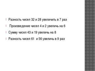 Разность чисел 32 и 28 увеличить в 7 раз Произведение чисел 4 и 2 увеличь на