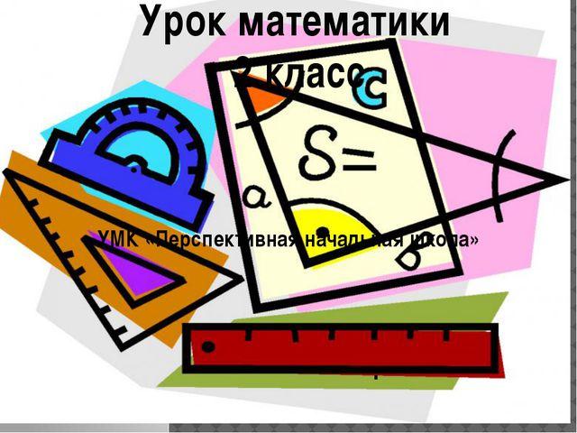 Урок математики 2 класс УМК «Перспективная начальная школа» .