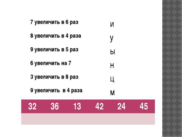 7 увеличить в 6 раз и 8 увеличить в 4 раза у 9 увеличить в 5 раз ы 6 увеличи...