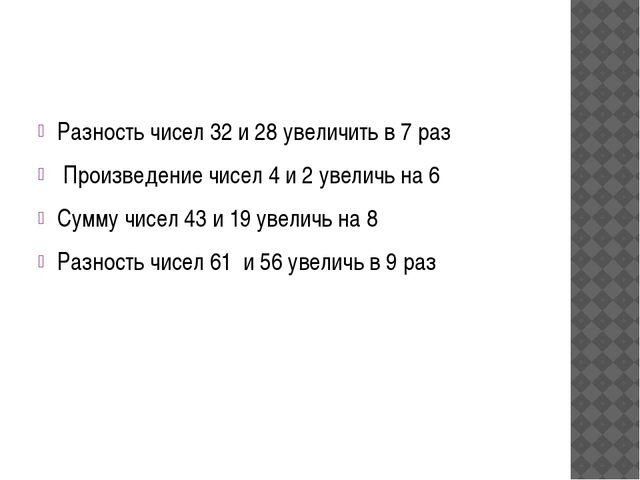Разность чисел 32 и 28 увеличить в 7 раз Произведение чисел 4 и 2 увеличь на...