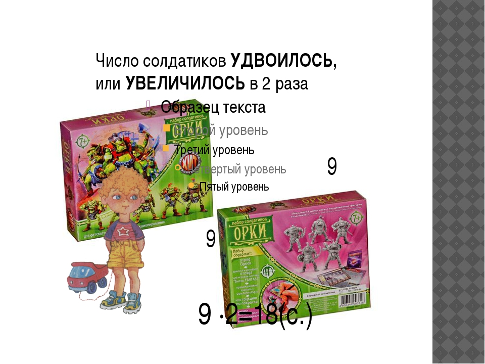 9 9 9 ·2=18(с.) Число солдатиков УДВОИЛОСЬ, или УВЕЛИЧИЛОСЬ в 2 раза