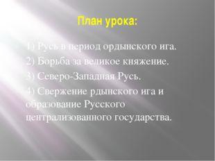 План урока: 1) Русь в период ордынского ига. 2) Борьба за великое княжение. 3