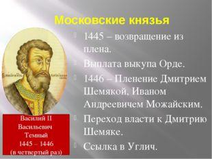 Московские князья 1445 – возвращение из плена. Выплата выкупа Орде. 1446 – Пл