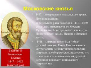 Московские князья 1447 – возвращение московского трона. Итоги правления: В ре