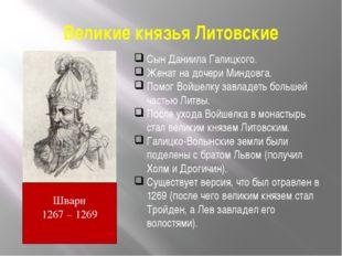 Великие князья Литовские Шварн 1267 – 1269 Сын Даниила Галицкого. Женат на до