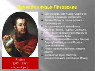 Великие князья Литовские Сын Ольгерда, брат Андрея, Скиригайло, Корибута, Вла