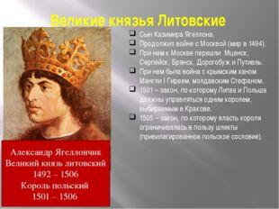 Великие князья Литовские Сын Казимира Ягеллона. Продолжил войне с Москвой (ми
