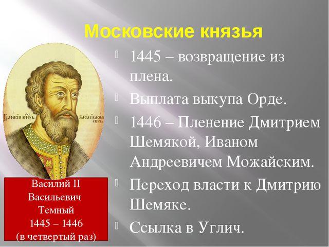 Московские князья 1445 – возвращение из плена. Выплата выкупа Орде. 1446 – Пл...
