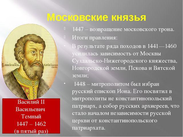 Московские князья 1447 – возвращение московского трона. Итоги правления: В ре...
