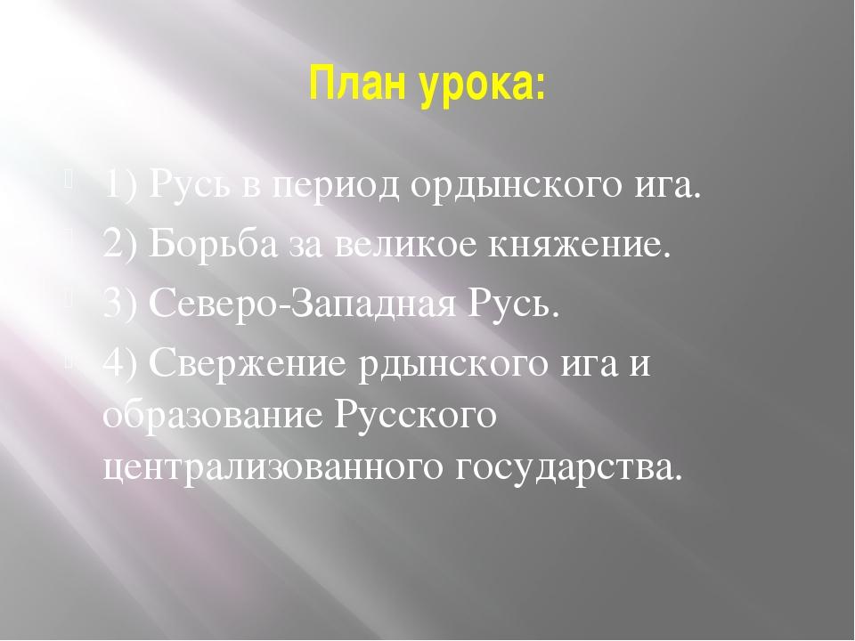 План урока: 1) Русь в период ордынского ига. 2) Борьба за великое княжение. 3...