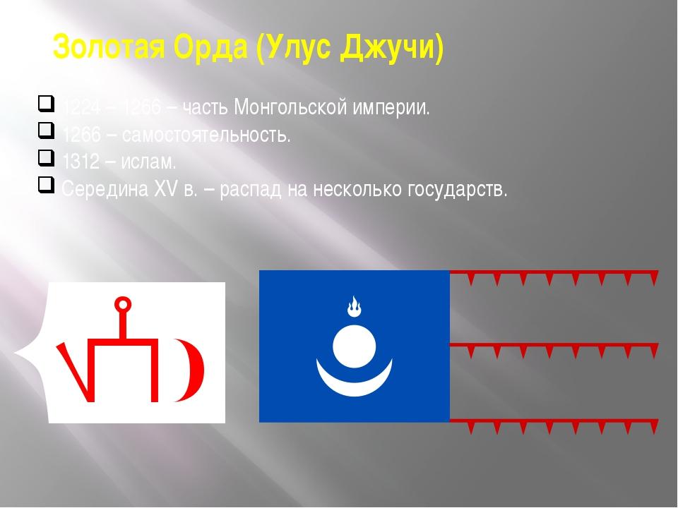 Золотая Орда (Улус Джучи) 1224 – 1266 – часть Монгольской империи. 1266 – сам...