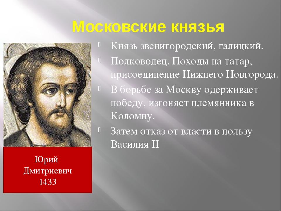 Московские князья Князь звенигородский, галицкий. Полководец. Походы на татар...