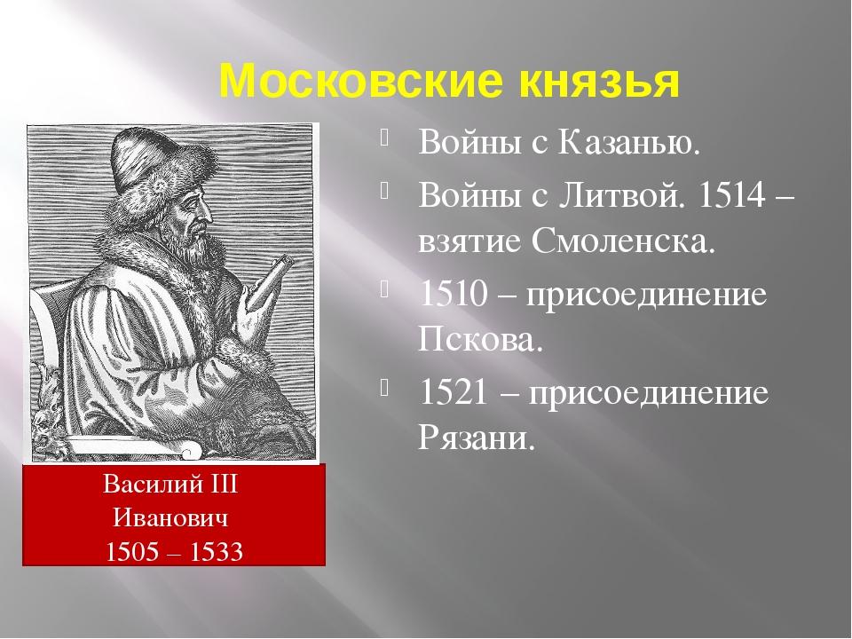 Московские князья Войны с Казанью. Войны с Литвой. 1514 – взятие Смоленска. 1...