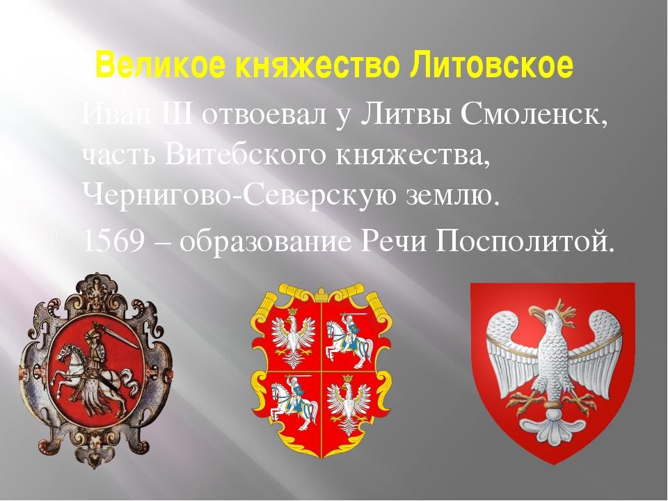 Великое княжество Литовское Иван III отвоевал у Литвы Смоленск, часть Витебск...