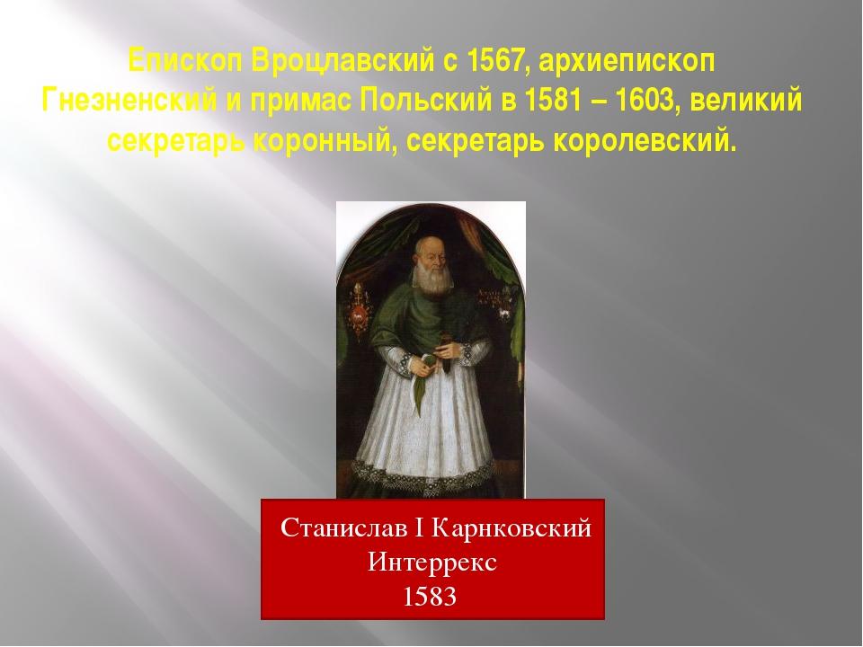 Епископ Вроцлавский с 1567, архиепископ Гнезненский и примас Польский в 1581...
