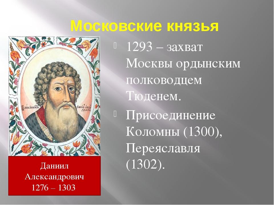 Московские князья 1293 – захват Москвы ордынским полководцем Тюденем. Присоед...