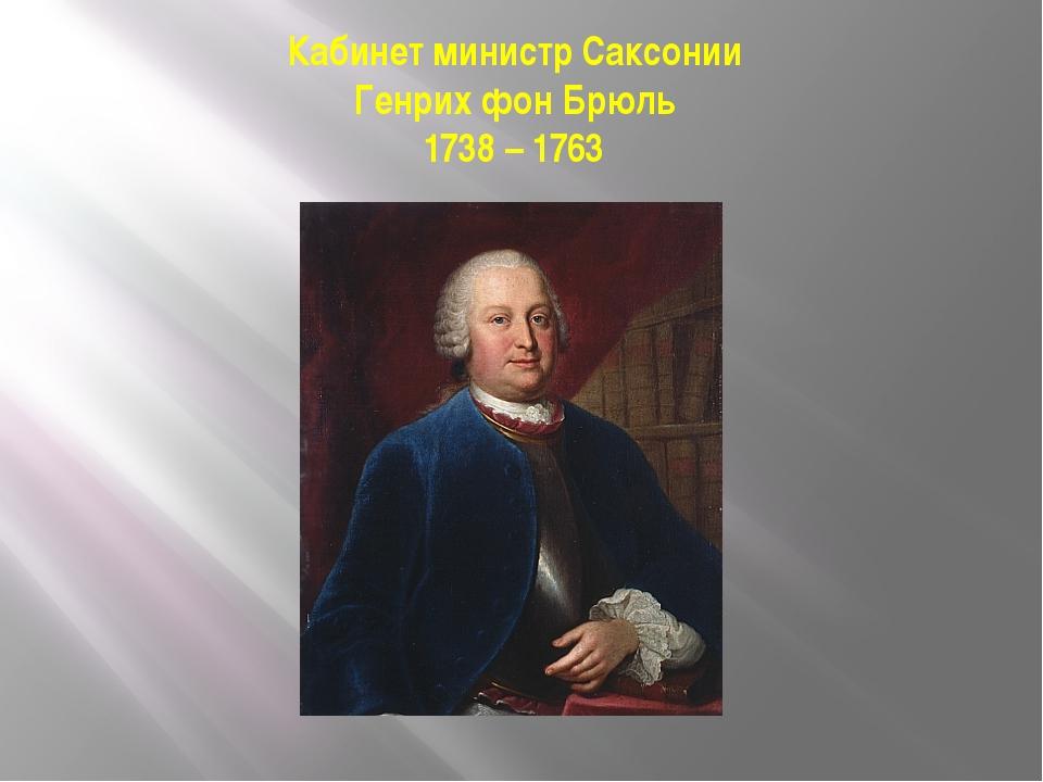 Кабинет министр Саксонии Генрих фон Брюль 1738 – 1763
