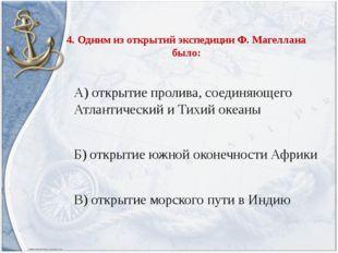 4. Одним из открытий экспедиции Ф. Магеллана было: А) открытие пролива, соеди