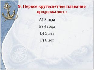 9. Первое кругосветное плавание продолжалось: А) 3 года Б) 4 года В) 5 лет Г)