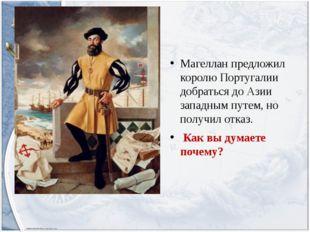 Магеллан предложил королю Португалии добраться до Азии западным путем, но по
