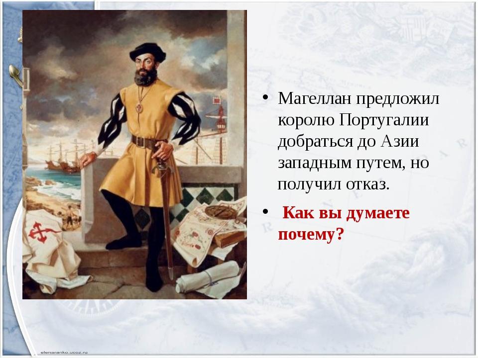 Магеллан предложил королю Португалии добраться до Азии западным путем, но по...