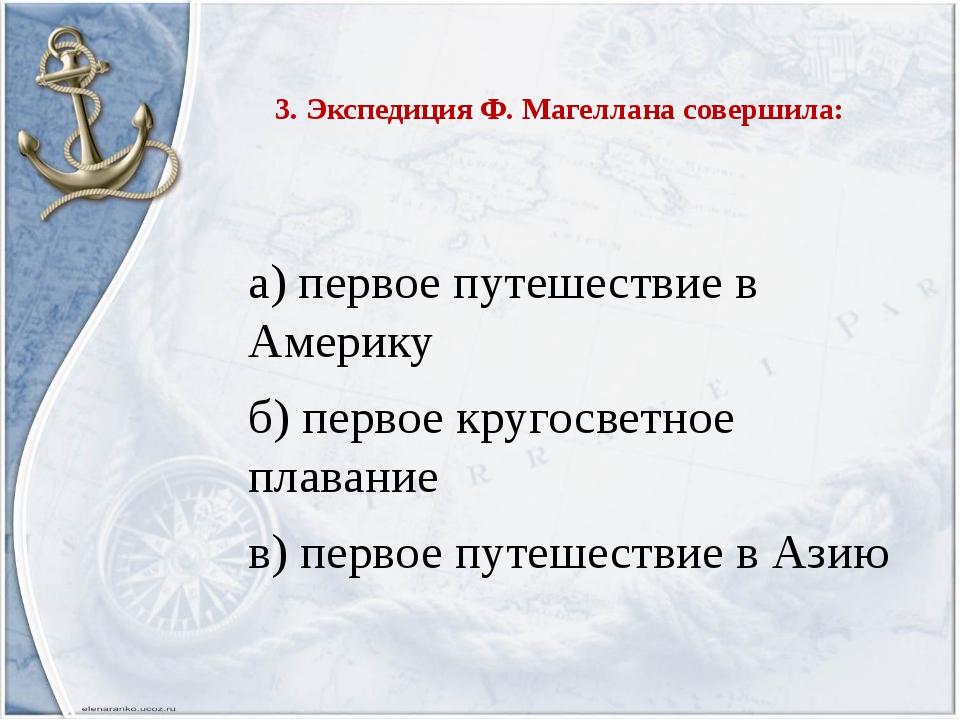 3. Экспедиция Ф. Магеллана совершила: а) первое путешествие в Америку б) перв...