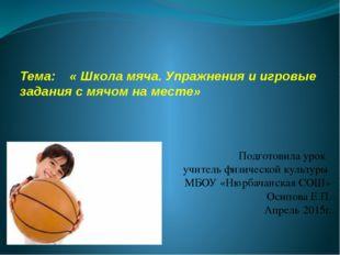 Тема: « Школа мяча. Упражнения и игровые задания с мячом на месте» Подготовил
