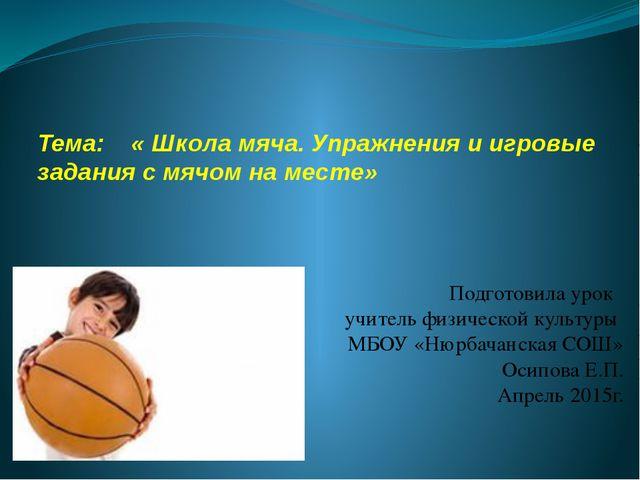 Тема: « Школа мяча. Упражнения и игровые задания с мячом на месте» Подготовил...