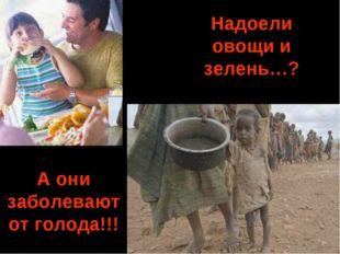 Надоели овощи и зелень…? A они заболевают от голода!!!