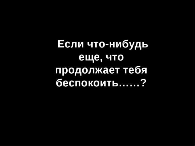 NO TE QUEJES! Если что-нибудь еще, что продолжает тебя беспокоить……?