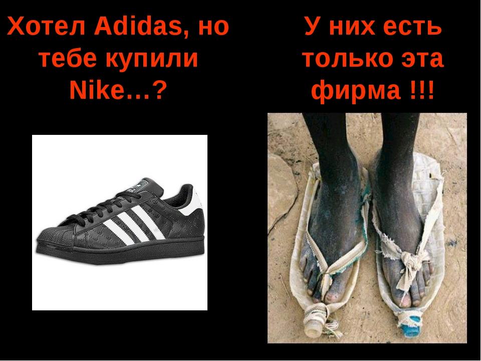 Хотел Adidas, но тебе купили Nike…? У них есть только эта фирма !!!