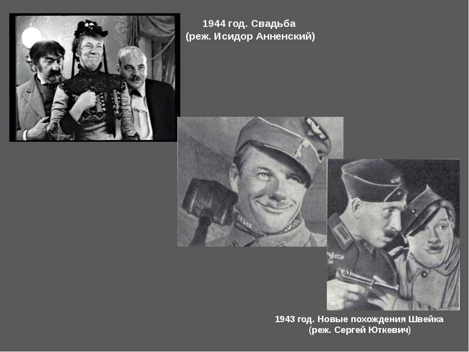 1944 год. Свадьба (реж. Исидор Анненский) 1943 год. Новые похождения Швейка (...