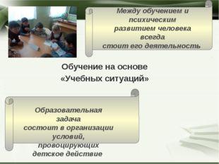 Обучение на основе «Учебных ситуаций» Между обучением и психическим развитием