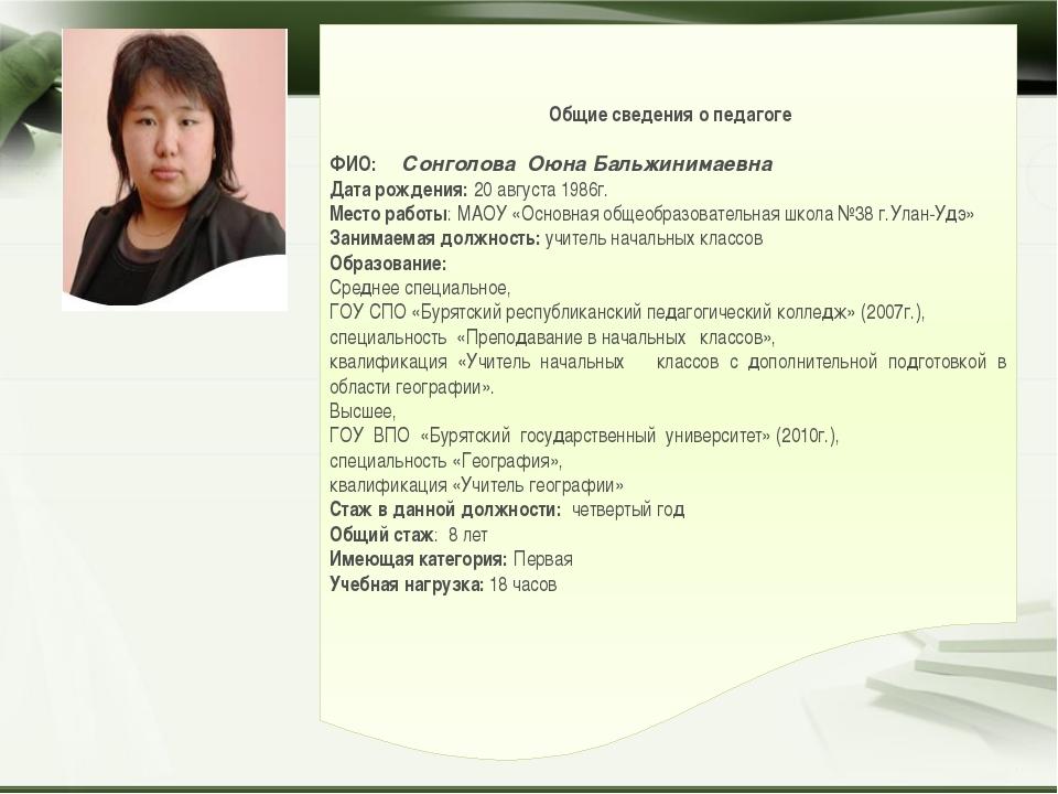 Общие сведения о педагоге ФИО: Сонголова Оюна Бальжинимаевна Дата рождения:...