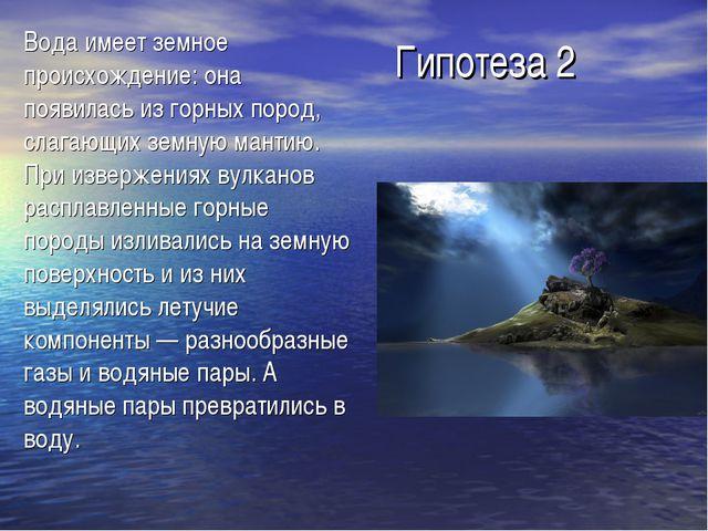 Гипотеза 2 Вода имеет земное происхождение: она появилась из горных пород, сл...