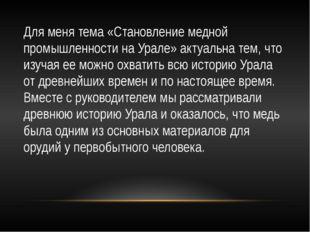 Для меня тема «Становление медной промышленности на Урале» актуальна тем, что