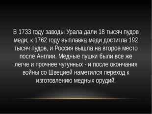 В 1733 году заводы Урала дали 18 тысяч пудов меди; к 1762 году выплавка меди