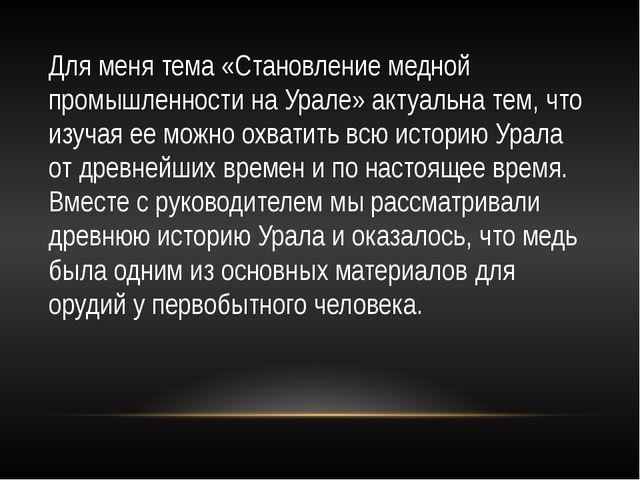 Для меня тема «Становление медной промышленности на Урале» актуальна тем, что...